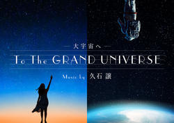 To the GRAND UNIVERSE 大宇宙へ music by 久石譲